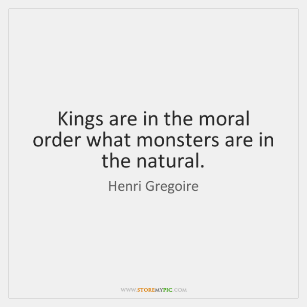 Kings are in the moral order what monsters are in the natural.