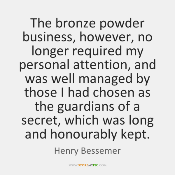 The bronze powder business, however, no longer required my personal attention, and ...