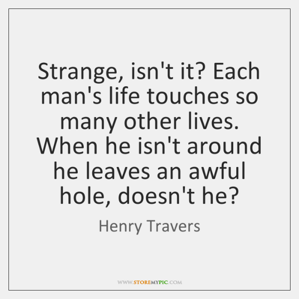 Strange, isn't it? Each man's life touches so many other lives. When ...
