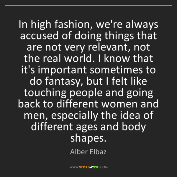 Alber Elbaz: In high fashion, we're always accused of doing things...