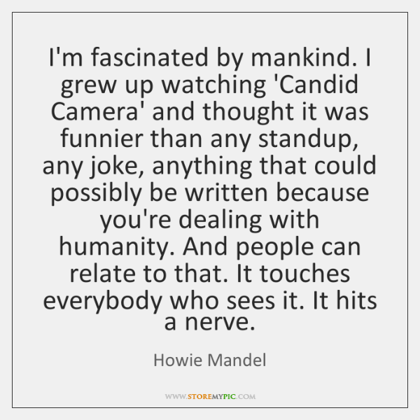 I'm fascinated by mankind. I grew up watching 'Candid Camera' and thought ...