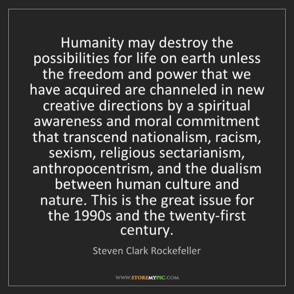 Steven Clark Rockefeller: Humanity may destroy the possibilities for life on earth...
