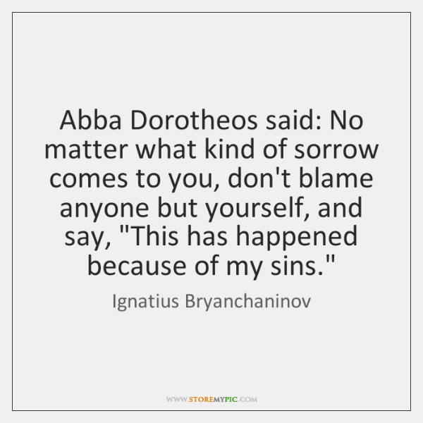 Abba Dorotheos said: No matter what kind of sorrow comes to you, ...