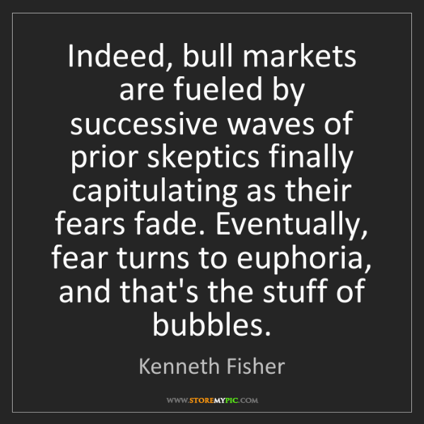 Kenneth Fisher: Indeed, bull markets are fueled by successive waves of...