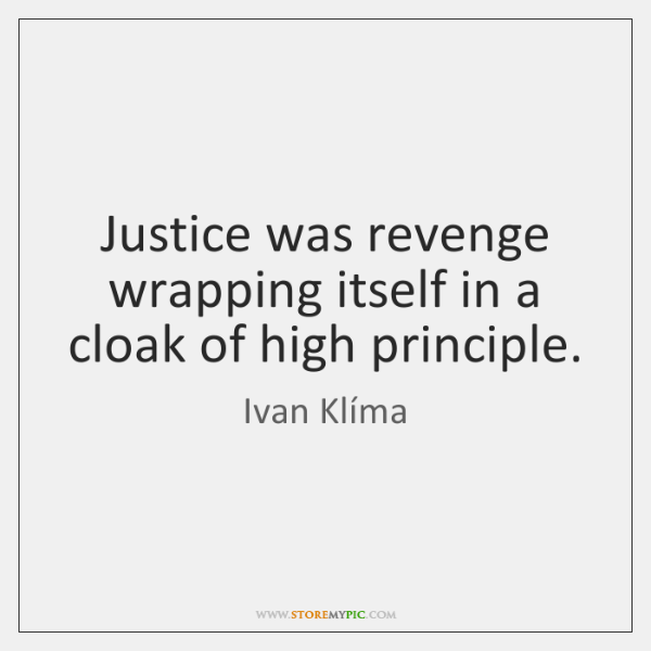 Justice was revenge wrapping itself in a cloak of high principle.