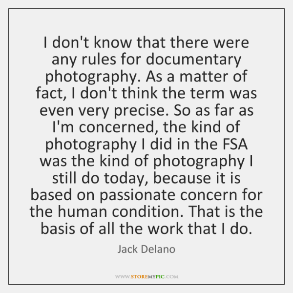 I don't know that there were any rules for documentary photography. As ...