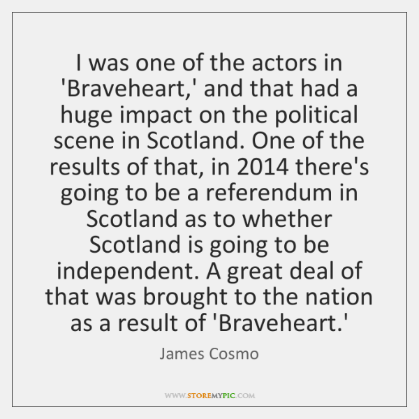 I was one of the actors in 'Braveheart,' and that had ...