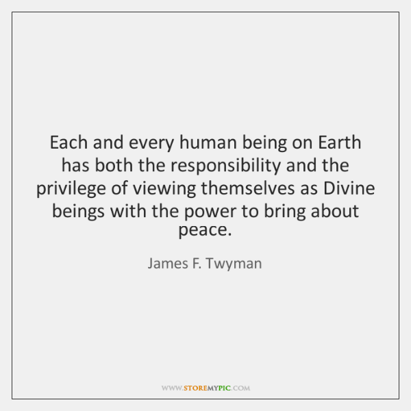 Each and every human being on Earth has both the responsibility and ...