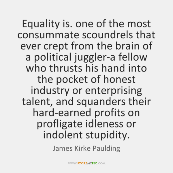 Equality is. one of the most consummate scoundrels that ever crept from ...