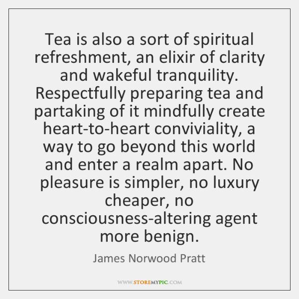 Tea is also a sort of spiritual refreshment, an elixir of clarity ...