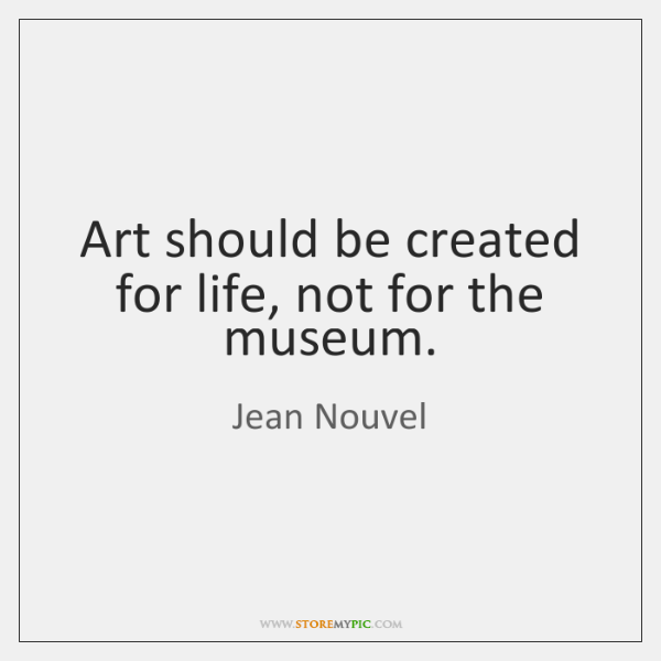 Art should be created for life, not for the museum.
