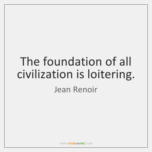 The foundation of all civilization is loitering.