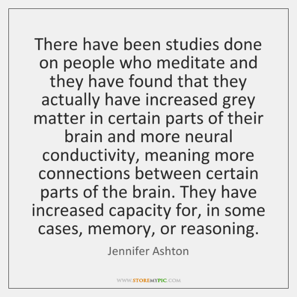 There have been studies done on people who meditate and they have ...