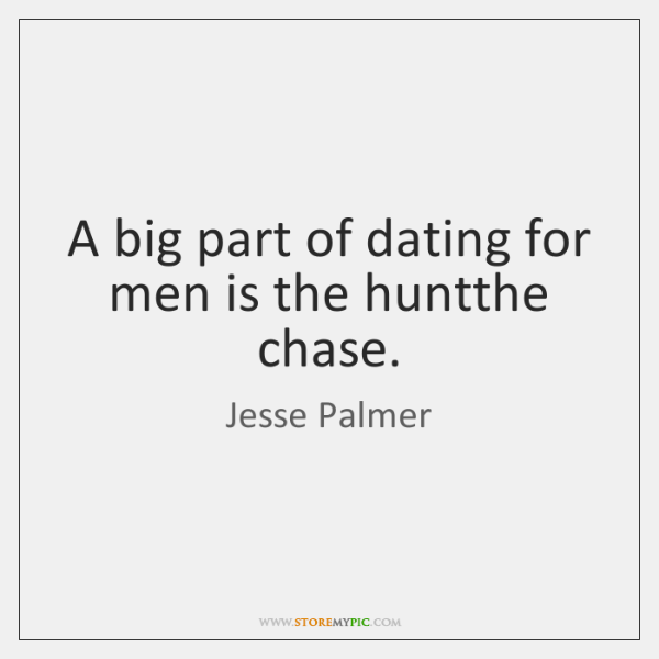 A big part of dating for men is the huntthe chase.
