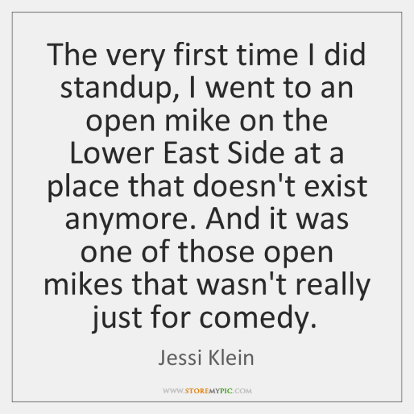 The very first time I did standup, I went to an open ...
