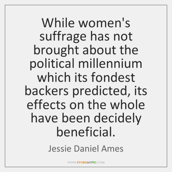 While women's suffrage has not brought about the political millennium which its ...