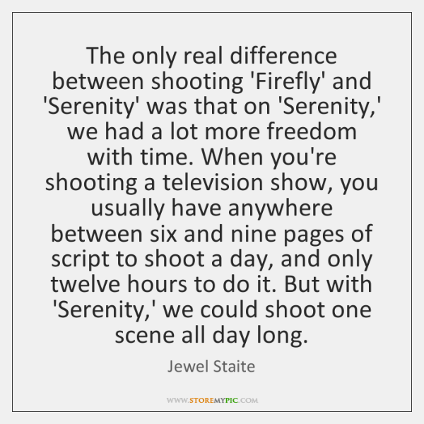 The only real difference between shooting 'Firefly' and 'Serenity' was that on ...