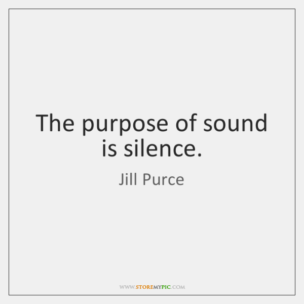 The purpose of sound is silence.