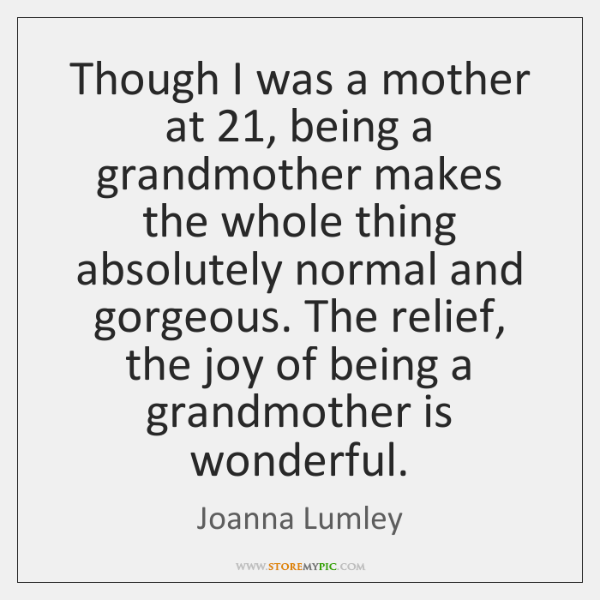 Though I was a mother at 21, being a grandmother makes the whole ...