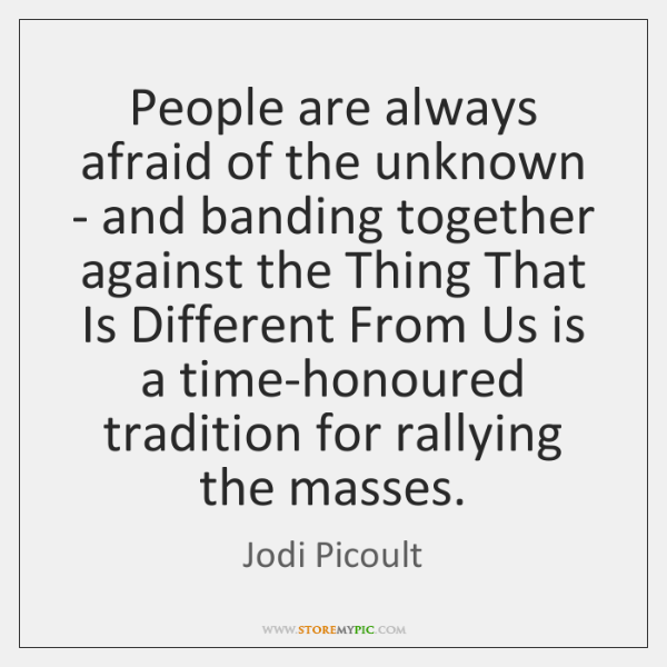 People are always afraid of the unknown - and banding together against ...