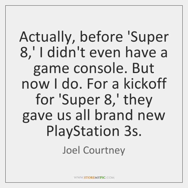Actually, before 'Super 8,' I didn't even have a game console. But ...