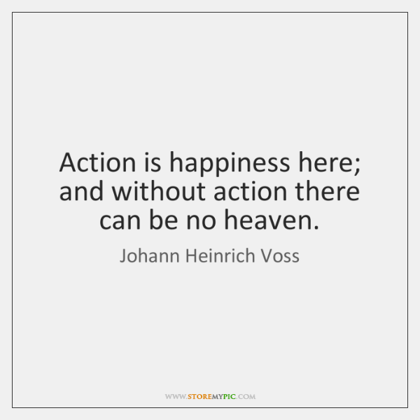 Action is happiness here; and without action there can be no heaven.