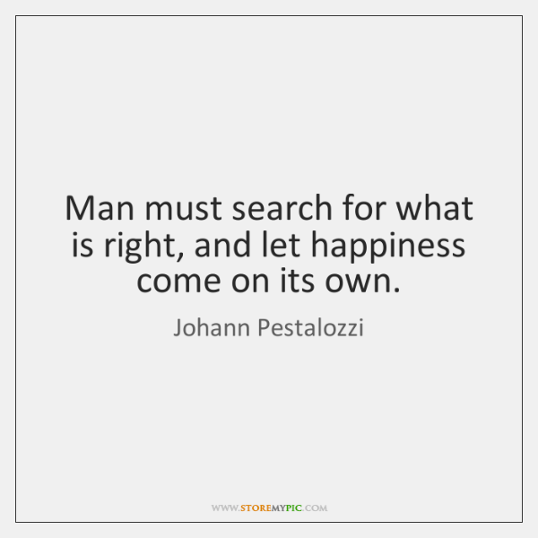 Man must search for what is right, and let happiness come on ...
