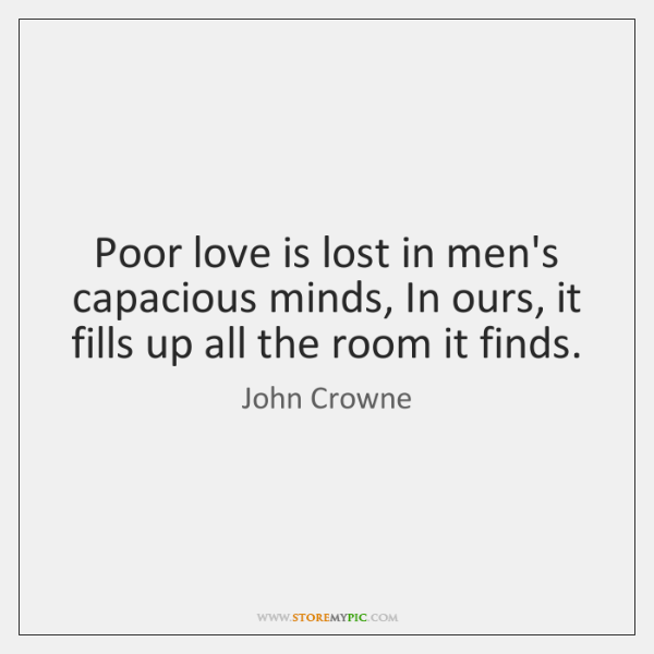 Poor love is lost in men's capacious minds, In ours, it fills ...