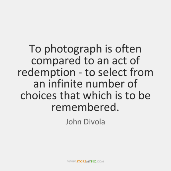 To photograph is often compared to an act of redemption - to ...