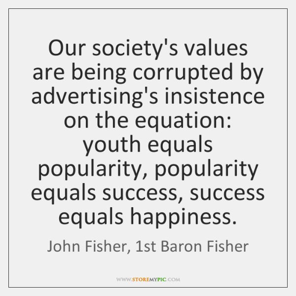 Our society's values are being corrupted by advertising's insistence on the equation:   ...