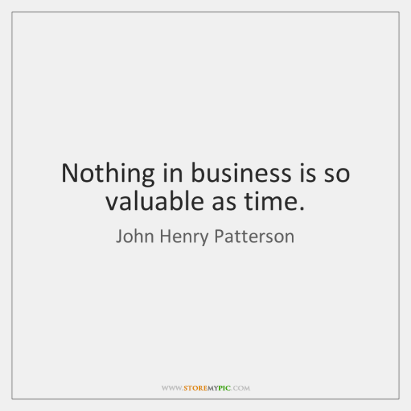 Nothing in business is so valuable as time.