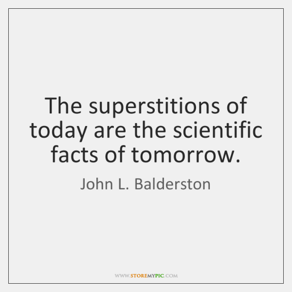 The superstitions of today are the scientific facts of tomorrow.