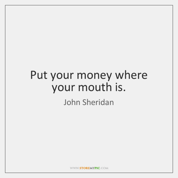 Put your money where your mouth is.