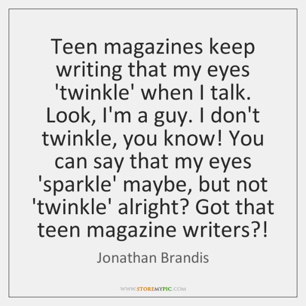 Teen magazines keep writing that my eyes 'twinkle' when I talk. Look, ...