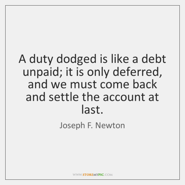 A duty dodged is like a debt unpaid; it is only deferred, ...