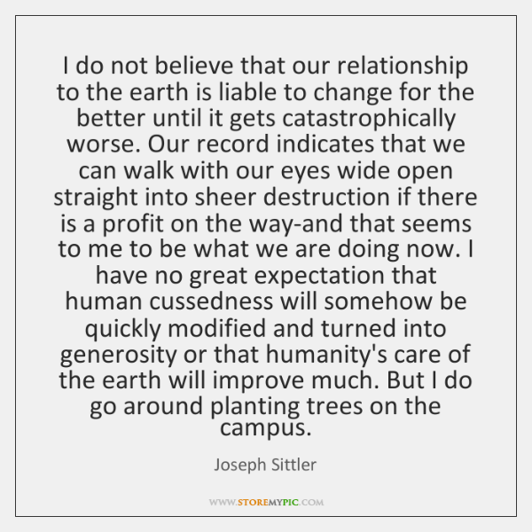 I do not believe that our relationship to the earth is liable ...