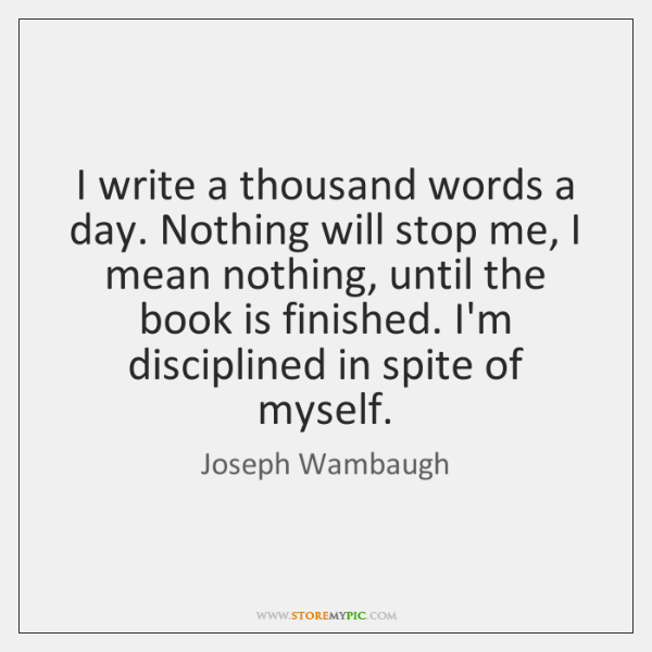 I write a thousand words a day. Nothing will stop me, I ...