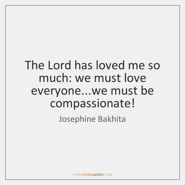 The Lord has loved me so much: we must love everyone...we ...