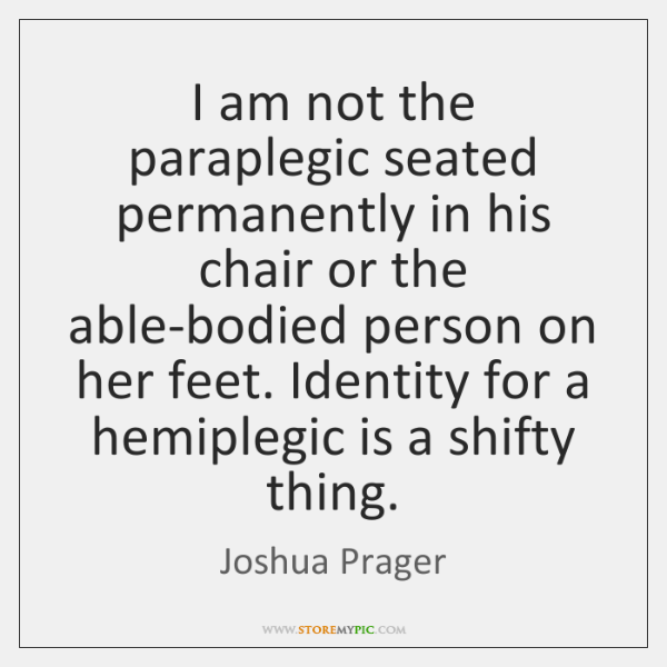 I am not the paraplegic seated permanently in his chair or the ...