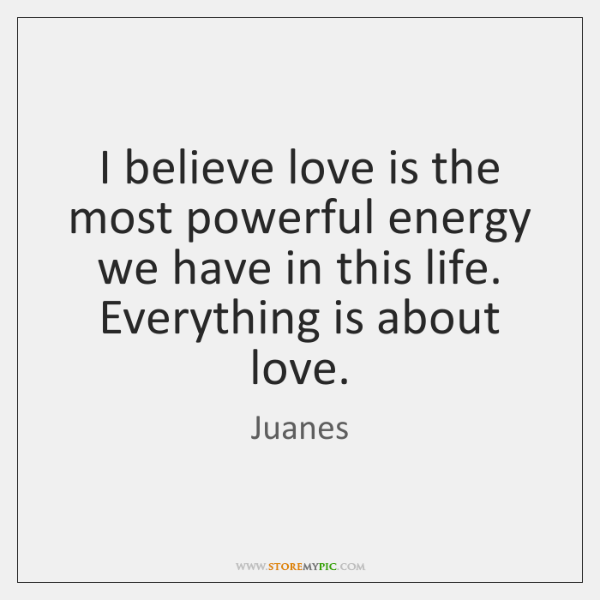 I believe love is the most powerful energy we have in this ...