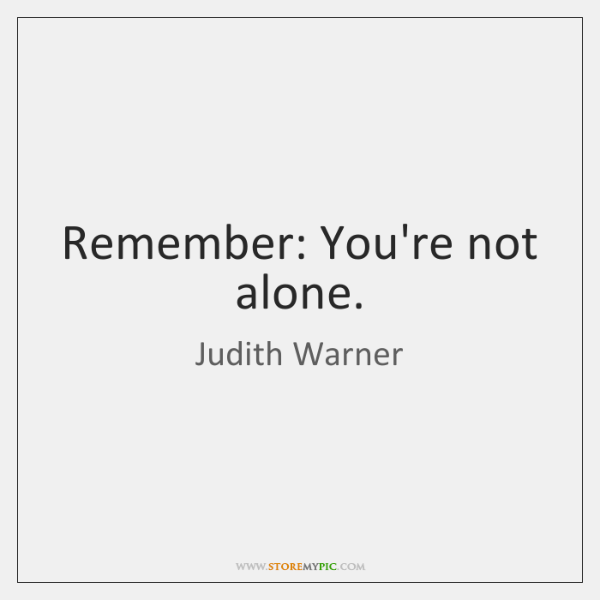 Remember: You're not alone.