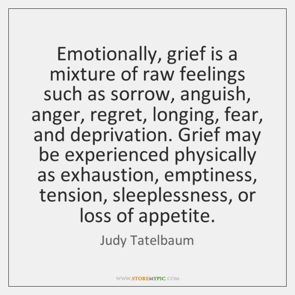 Emotionally, grief is a mixture of raw feelings such as sorrow, anguish, ...