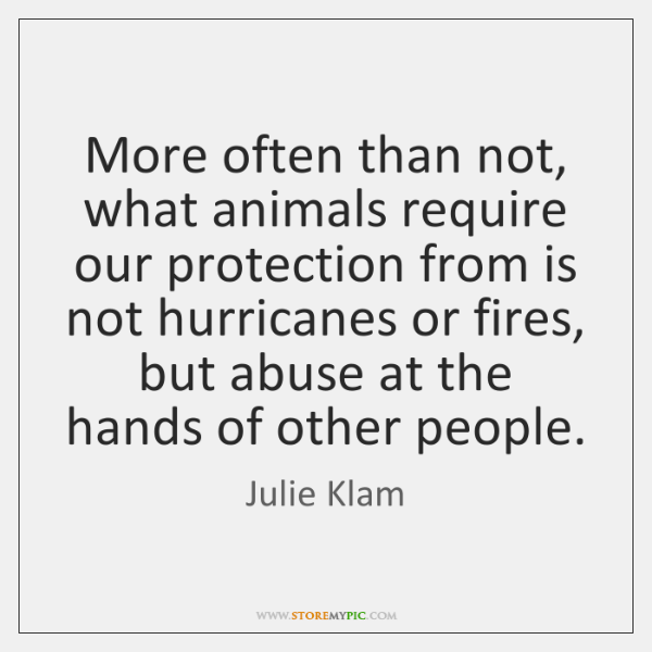 More often than not, what animals require our protection from is not ...