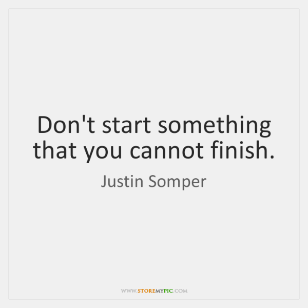 Don't start something that you cannot finish.