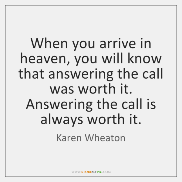 When you arrive in heaven, you will know that answering the call ...
