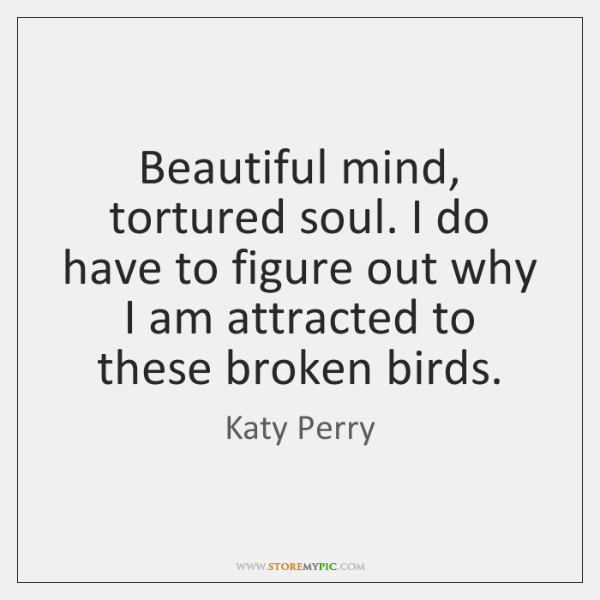 Beautiful mind, tortured soul. I do have to figure out why I ...