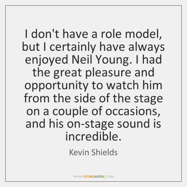 I don't have a role model, but I certainly have always enjoyed ...