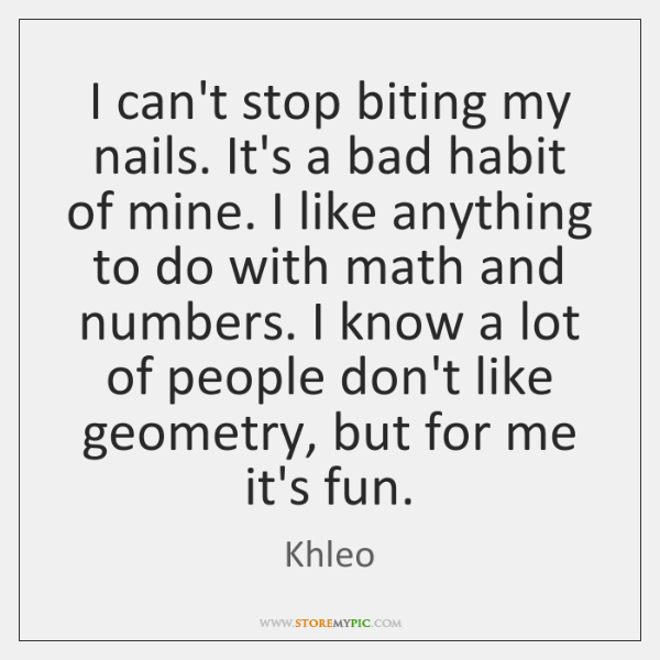 I can't stop biting my nails. It's a bad habit of mine. ...