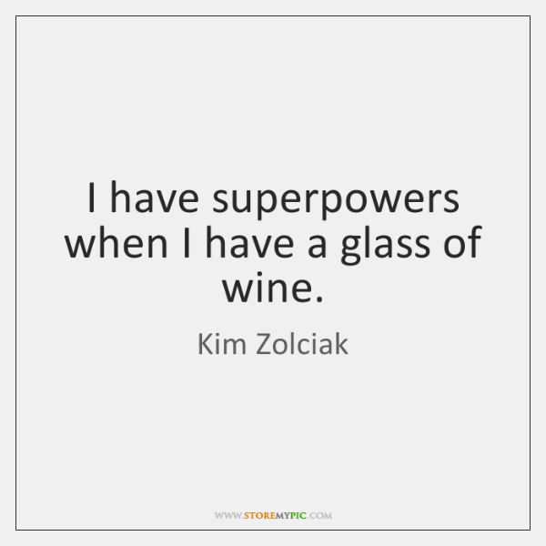 I have superpowers when I have a glass of wine.
