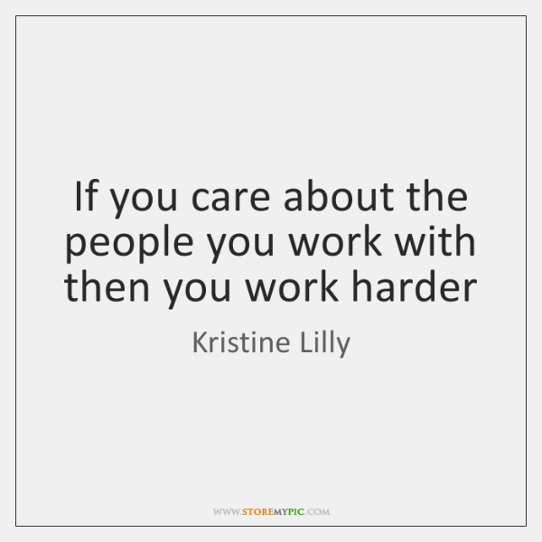 If you care about the people you work with then you work ...